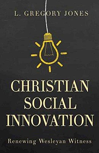 Christian Social Innovation - Renewing Wesleyan WitnessL. Gregory Jones