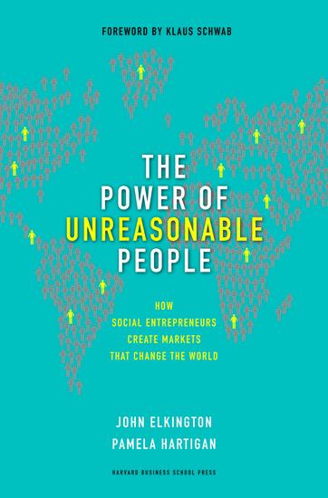 The Power of Unreasonable People - How Social Entrepreneurs Create Markets that Change the WorldJohn Elkington and Pamela Hartigan