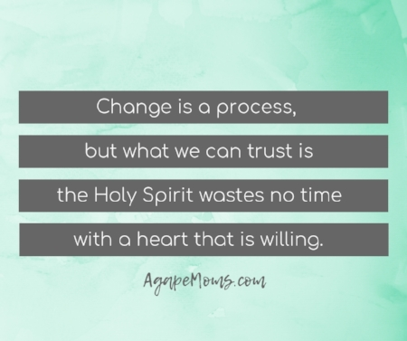 Change is a process but what we can trust is the Holy Spirit wastes no time with a heart that is willing.jpg