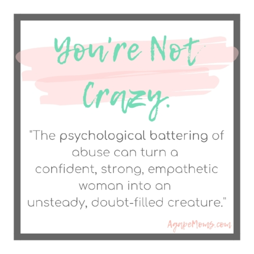 You're not crazy. The psychological battering of abuse can turn a confident, strong, empathetic woman into an unsteady, doubt-filled creature..jpg