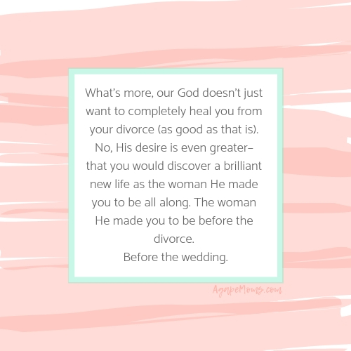 What's more, our God doesn't just want to completely heal you from your divorce (as good as that is). No, His desire is even greater– that you would discover a brilliant new life as the woman He made you to be all al.jpg