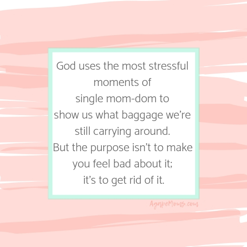 Those most stressful moments of single mom-dom show us what baggage we're still carrying around. Guilt. Anger. Loneliness. Rejection. And the purpose isn't to make you feel bad about it; it's to get rid of it.jpg