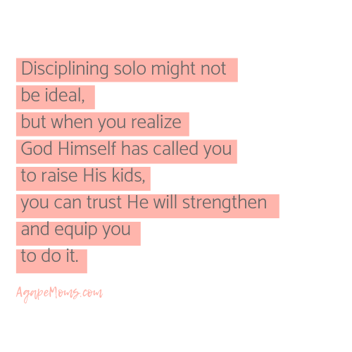Disciplining solo might not be ideal, but when you realize that God Himself has entrusted you with raising His kids, you can know He will strengthen and equip you to do it when you seek His ways. .png