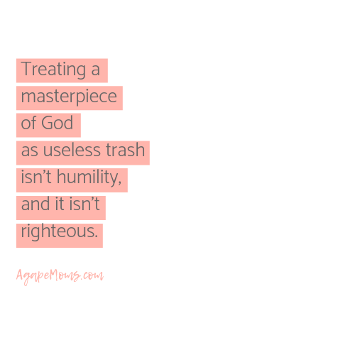 Treating a masterpiece of God as useless trash isn't humility, and it isn't righteous..png