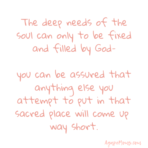 The deep needs of the soul can only to be fixed and filled by God–you can be assured that anything else you attempt to put in that sacred place will come up way short.png