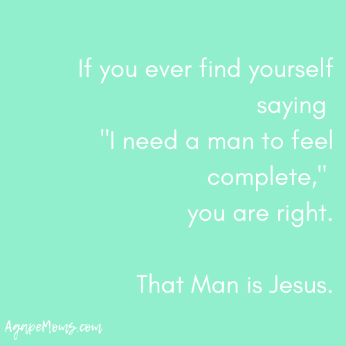 "If you ever find yourself saying, ""I need a man to feel complete,"" you are right. That Man is Jesus..png"