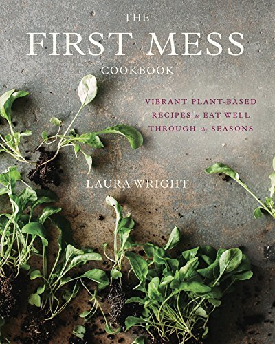 The First Mess Cookbook: Vibrant Plant-Based Recipes to Eat Well Through the Season