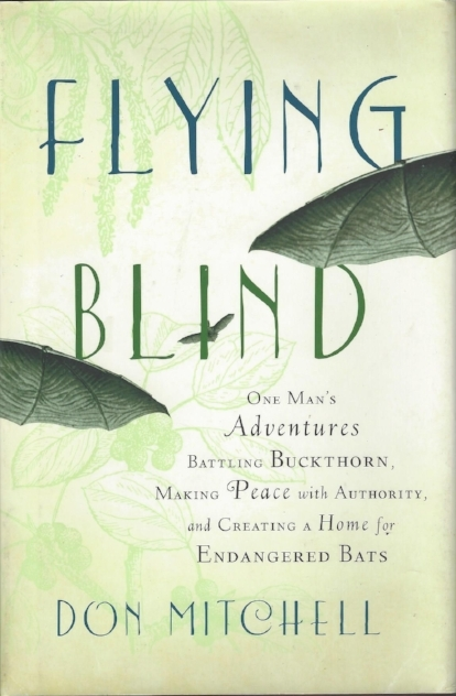 Flying Blind: One man's adventures battleing buckthorn, making peace with authority, and creating a home for endangered bats.  Don Mitchell, Chelsea Green Press. Subtitle says it all,  an engaging memoir and treatise on life in Vermont, with illustrations as chapter headings by me..