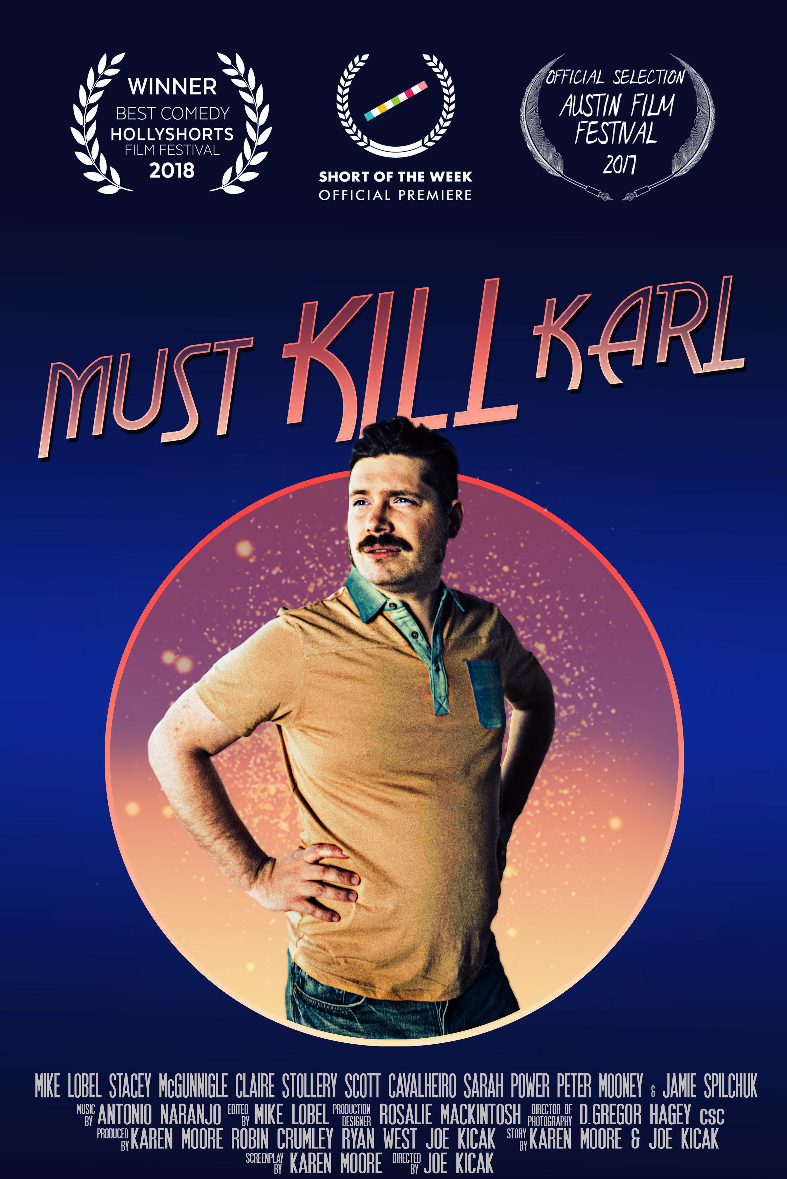 MUST KILL KARL - COMEDY 12 MIN. / BRAVO!FACT / CBCDIRECTOR: JOE KICAKWRITER: KAREN MOOREPRODUCERS: KAREN MOORE, JOE KICAK, RYAN WEST, ROBIN CRUMLEYOFFICIAL SELECTION:*AUSTIN FILM FESTIVAL, CINEQUEST FILM FESTIVAL, BROOKLYN FILM FESTIVAL, HOLLYSHORTS FILM FESTIVAL, SAN DIEGO INTERNATIONAL FILM FESTIVAL*SHORT OF THE WEEKSELECT AWARDS:*BEST COMEDY, HOLLYSHORTS FILM FESTIVAL, 2018*GOLDEN SHEAF WINNER, BEST COMEDY, YORKTON FILM FESTIVAL, 2018*BROADCAST ON CBC'S CANADIAN REFLECTIONSFILM WEBSITE: MUSTKILLKARL.COM