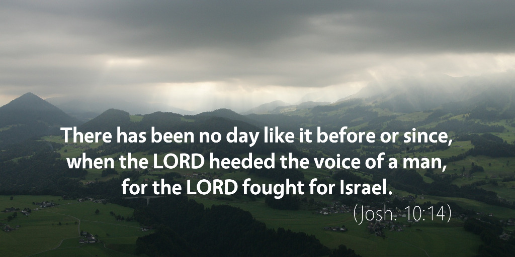 joshua-10-there-has-been-no-day-like-it-before-or-since-when-the-lord-heeded-the-voice-of-a-man-for-the-lord-fought-for-israel.jpg