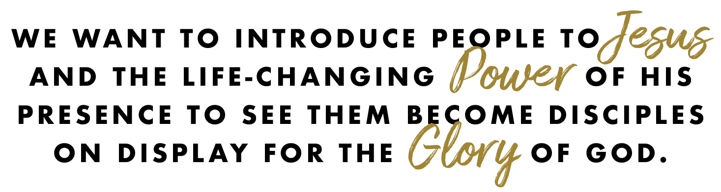 We want to introduce people to Jesus and the life-changing power of His presence so they become disciples on display for the glory of God.
