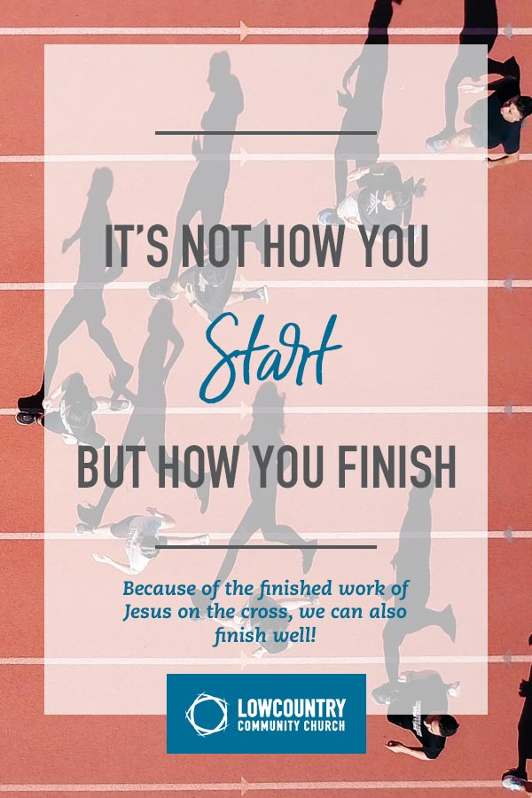 It's Not How You Start but How You Finish | LowCountry Community Church | Bluffton, SC