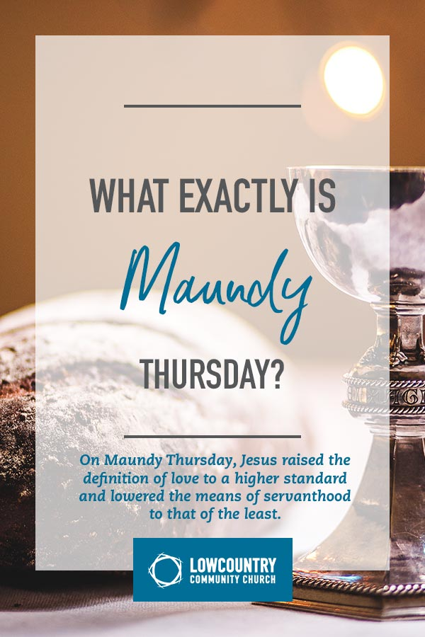 What Exactly is Maundy Thursday? | LowCountry Community Church | Bluffton, S.C.