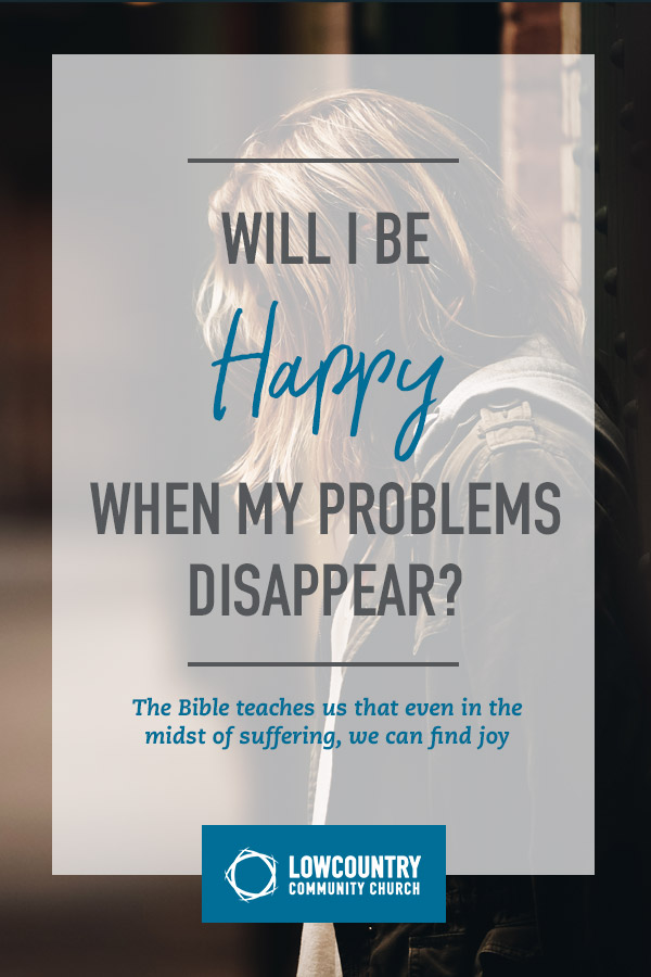 Will I Be Happy When My Problems Disappear? | LowCountry Community Church | Bluffton, S.C.