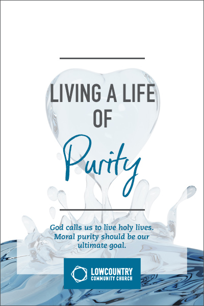 Living a Life of Purity | LowCountry Community Church | Bluffton, S.C.
