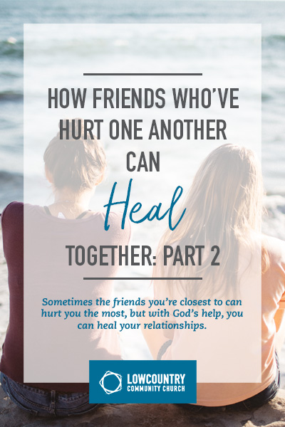 How Friends Who've Hurt One Another Can Heal Together | LowCountry Community Church | Bluffton, S.C.