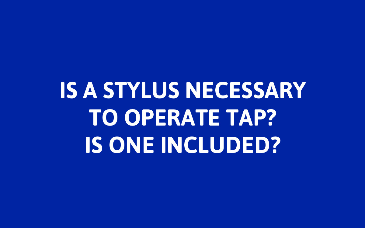 """No. You do not need a stylus to operate TAP, though sometimes one can come in handy on the 4.3"""" touchscreen. A stylus is not included with controller purchase, but can be obtained inexpensively from most office supply stores."""