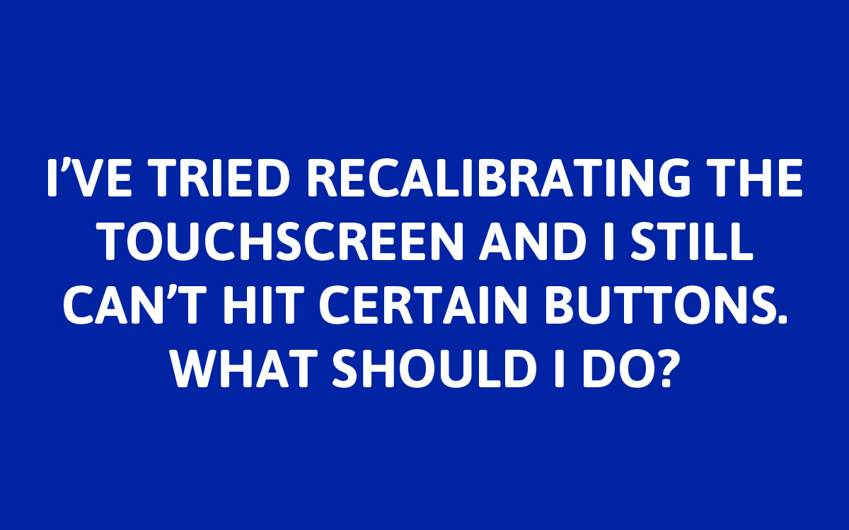 If after attempting the touchscreen calibration you continue to have issues, please     contact us     for additional troubleshooting.