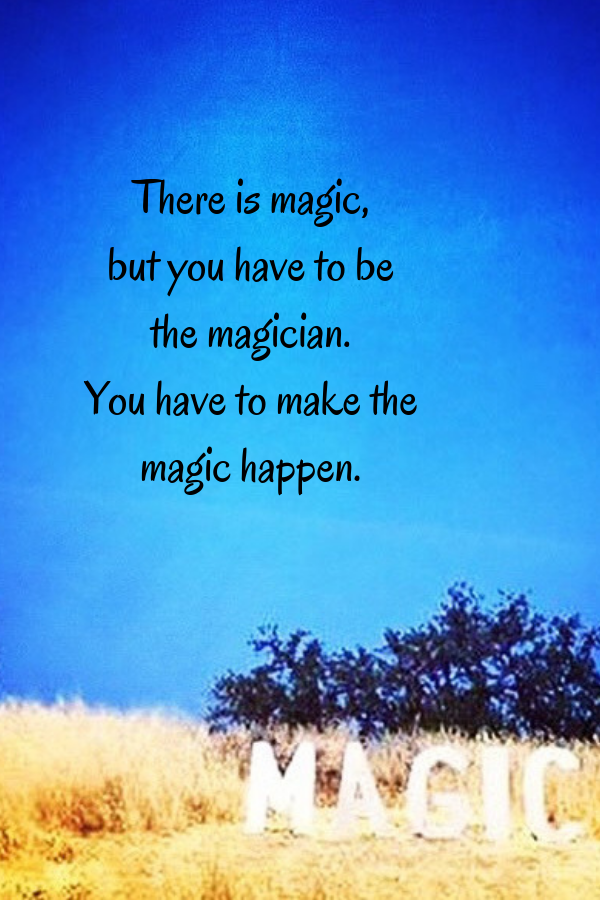 There is magic, but you have to be the magician. You have to make the magic happen..png