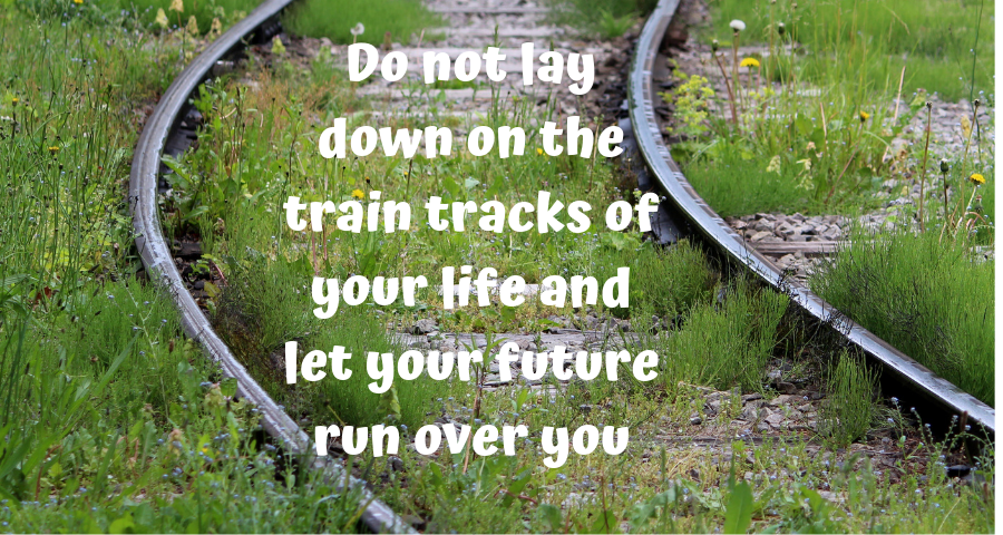 Do not lay down on the train tracks of your life and let your future run over you.png