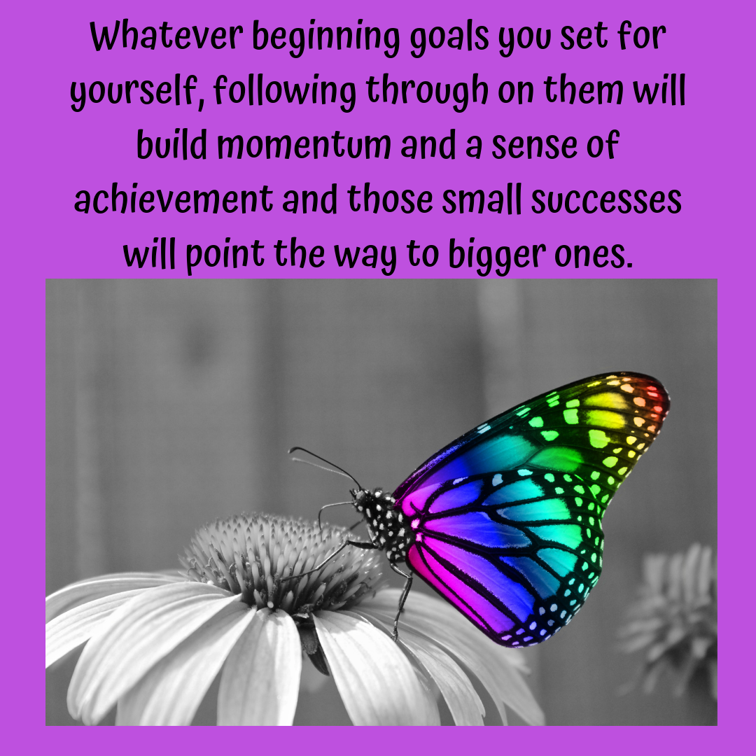 Whatever beginning goals you set for yourself, following through on them will build momentum and a sense of achievement and those small successes will point the way to bigger ones..png