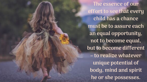 The essence of our effort to see that every child has a chance must be to assure each an equal opportunity, not to become equal, but to become different – to realize whatever unique potential of body, mind and spirit.png
