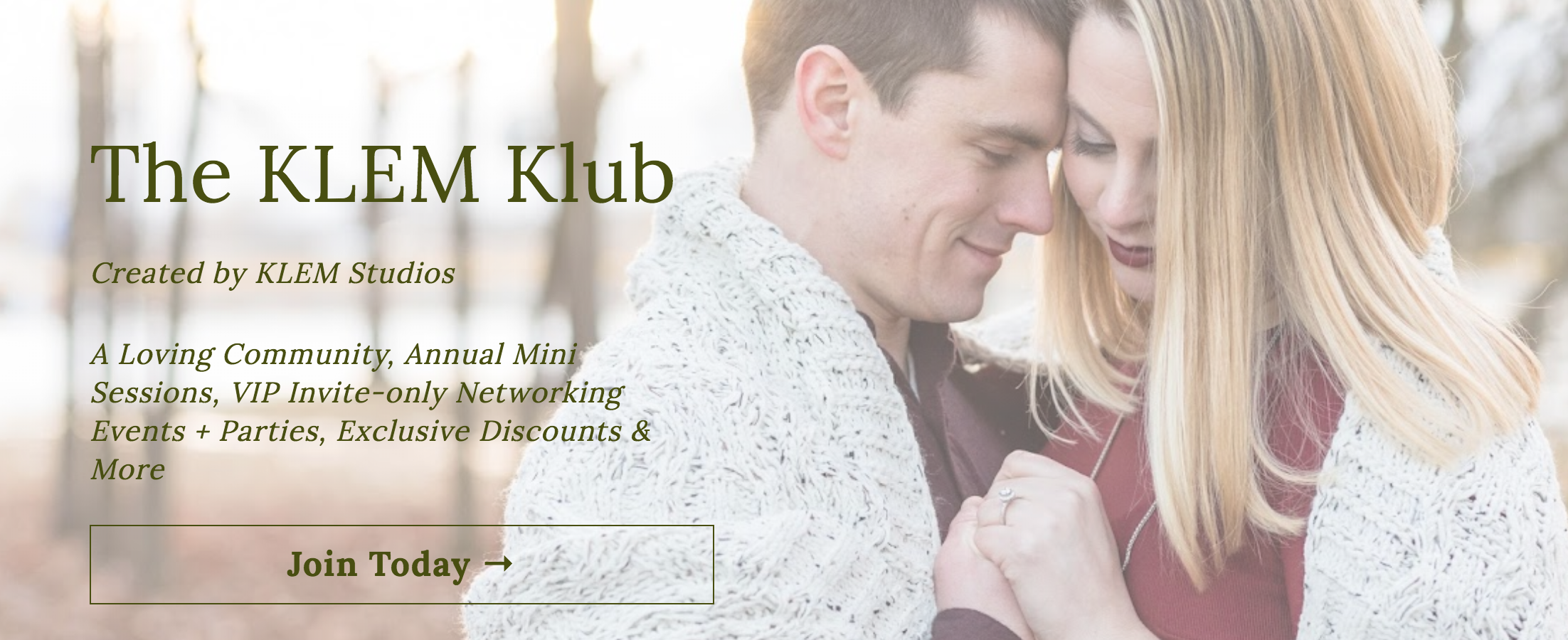 I am so excited to announce that I am launching The KLEM Klub! I created the KLEM Klub for one simple purpose: I want to give more to my clients who I value so much, and I wanted to help them celebrate and cultivate love in their lives.  When you join the KLEM Klub, you're not only getting a positive, loving tribe that will support you on this adventure, you'll also receive two photoshoots of your choice throughout the year, exclusive discounts on any workshop or class through KLEM Studios, access to invite-only networking events, fun swag and so much more!  Enrollment will be open through March 31st, 2019, and your annual membership will begin April 1st, 2019!