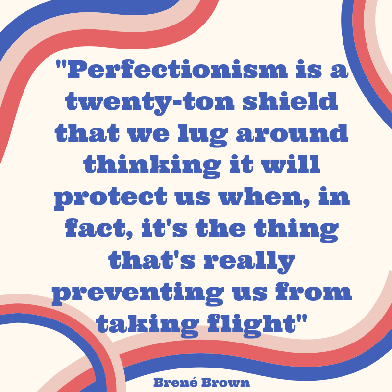 _Perfectionism is a twenty-ton shield that we lug around thinking it will protect us when, in fact, it's the thing that's really preventing us from taking flight_.png