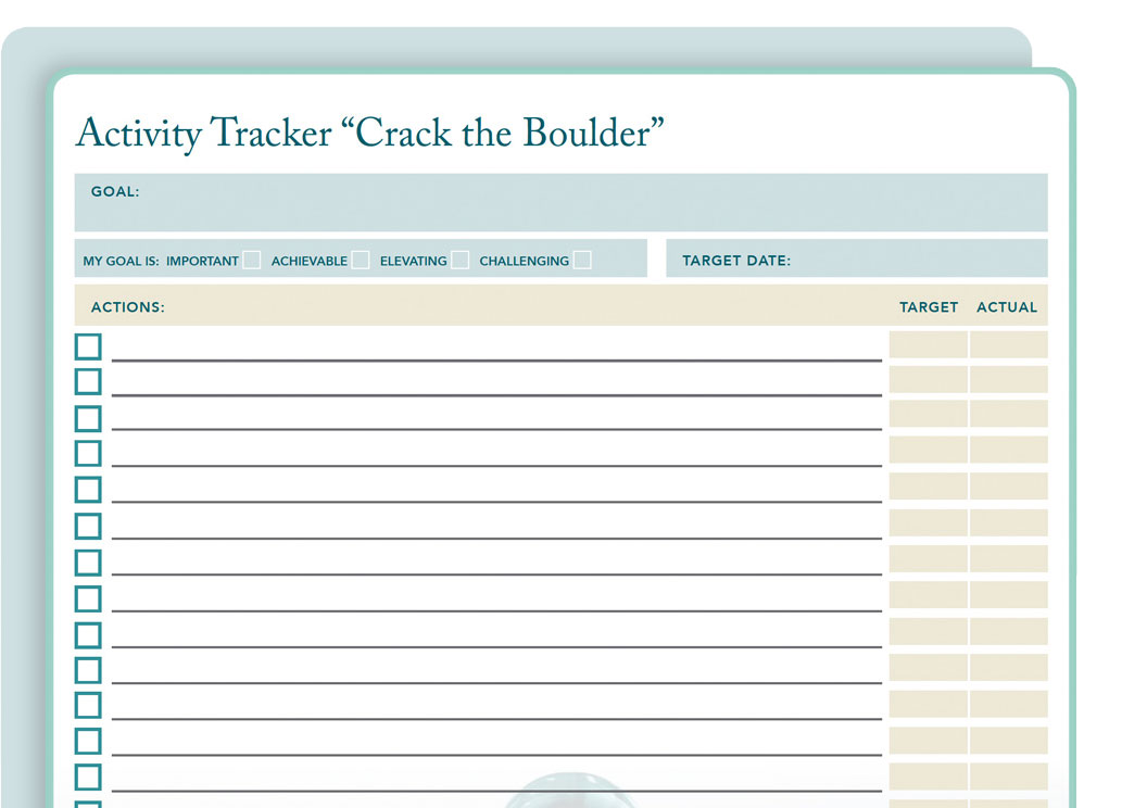 Activity Tracker - Crack the Boulder is the easiest way to start chiseling your larger goal into a manageable list of tasks. Use it to identify a worthy focus goal and then set target dates of completion for each. This form is designed to help you set your sights on what needs to be accomplished so you can choose where to start.