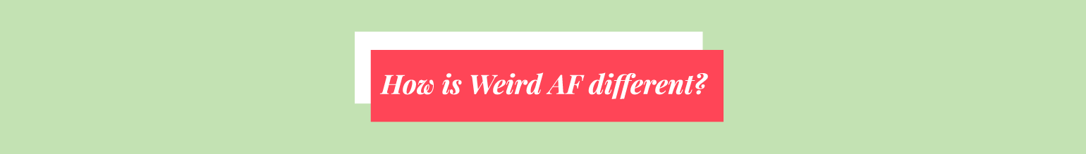 How is Weird AF different?