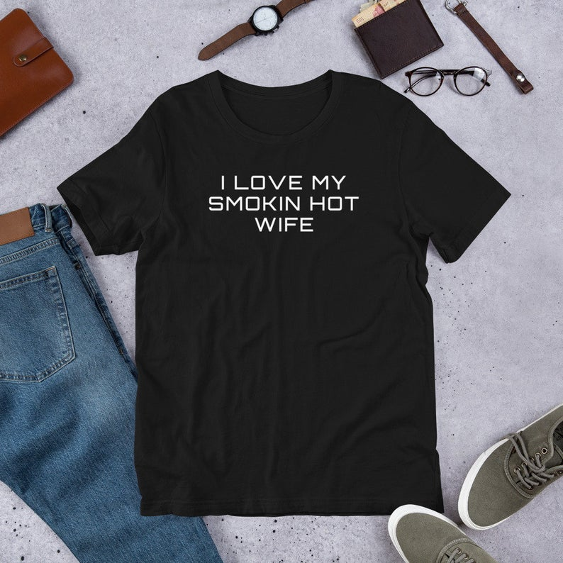 I LOVE MY SMOKIN HOT WIFE UNISEX T-SHIRT - $29.95 - This T-Shirt just might save your marriage! KIDDING! Tell the world (and the woman you love) just how HOT you think she is in this super soft Unisex T-Shirt.