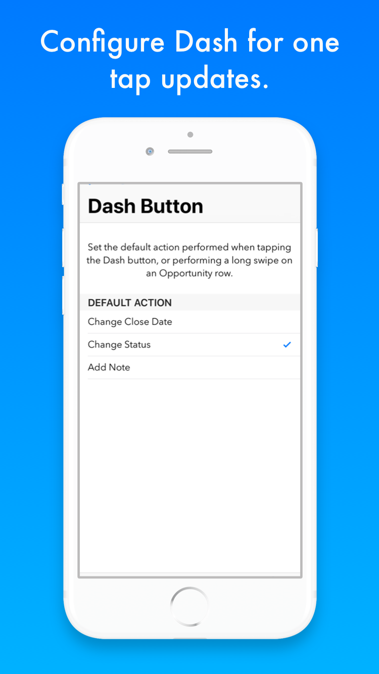 Just dash and Go - The Dash button allows you to personalize the default instant action to be applied to opportunity updates. You can select the desired status, choose a standard number of days, months, quarter to push out a deal, or easily add a note after a meeting. Once configured, all you need to do is tap the Dash button anywhere in the app.
