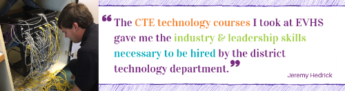 """""""The CTE technology courses I took during all four years at EVHS gave me the industry and leadership skills necessary to be hired by the district technology department upon graduation."""" Jeremy Hedrick"""