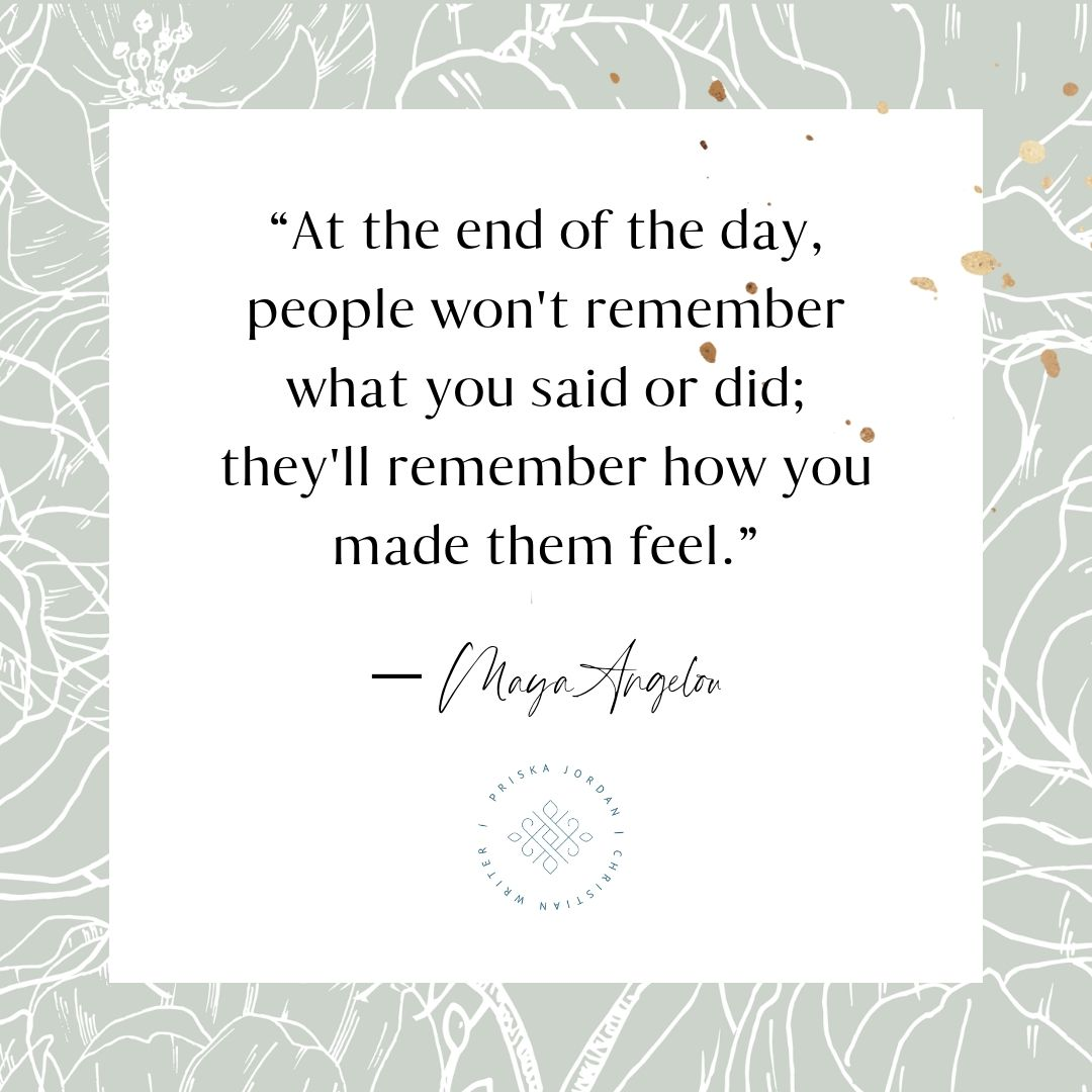 At the end of the day people won't remember what you said or did they will remember how you made them feel quote by Maya Angelou | Tools for building loving Christian relationships | Cultivating godly perspective on faith, love, and work | www.PriskaJordan.com