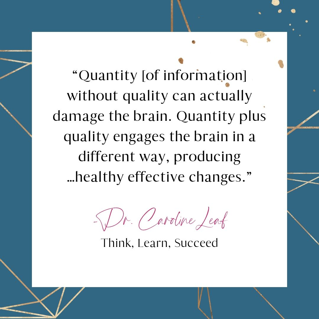 """""""Quantity [of information] without quality can actually damage the brain.  Quantity plus quality engages the brain in a different way, producing…healthy effective changes.""""  Dr. Caroline Leaf, Think, Learn, Succeed"""