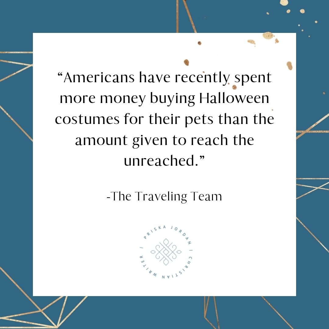 Americans have recently spent more money buying Halloween costumes for their pets than the amount given to reach the unreached. Quote by The Traveling Team. Graphic by Priska Jordan.