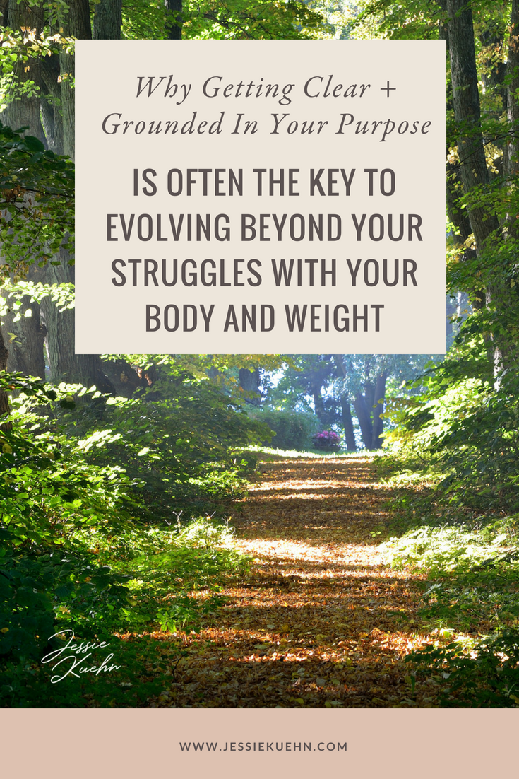 Why Getting Clear and Grounded in Your Purpose Is Often The Key to Evolving Beyond Your Struggles With Your Body and Weight