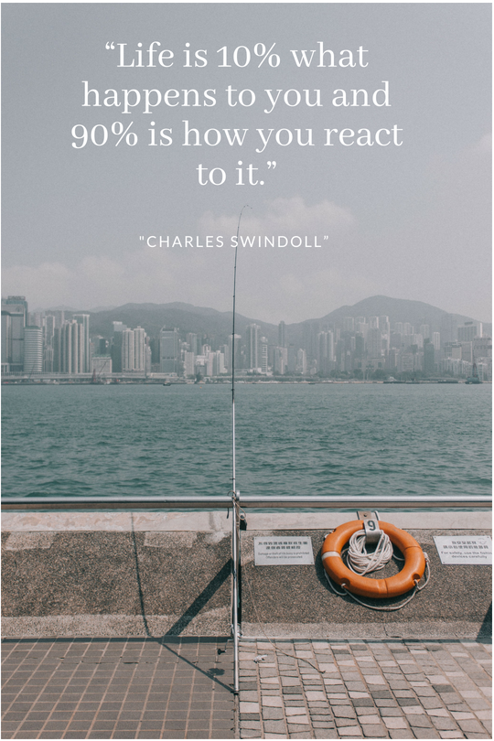 """Life is 10% what happens to you and 90% is how you react to it.""— Charles Swindoll"".png"
