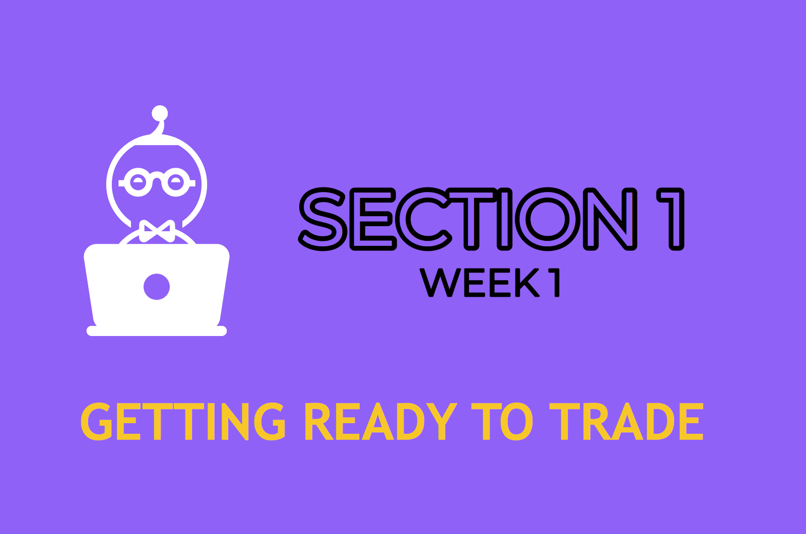 SECTION 1 (WEEK 1)    GETTING READY TO TRADE    ENTER