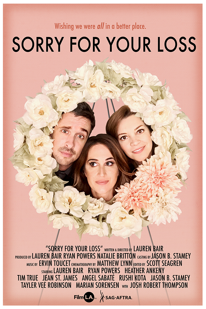 SORRY FOR YOUR LOSS is a funeral comedy, from the viewpoint of the deceased. - A woman awkwardly navigates her nearest and dearest at her sister's funeral.Written and directed by Lauren Bair, starring Ryan Powers, Heather Ankeny, and Lauren Bair. Produced by Natalie Britton, Lauren Bair, Ryan Powers.IMDB