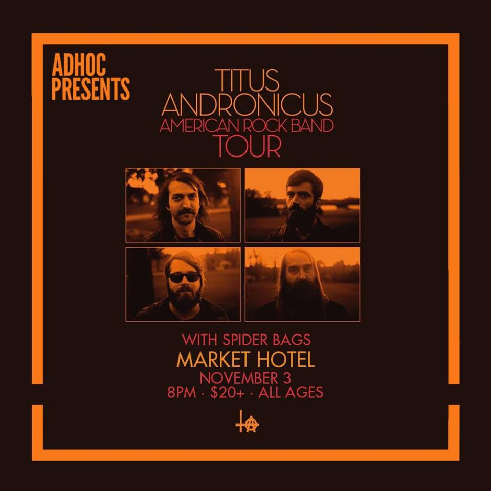 Saturday November 3 at  MARKET HOTEL    AdHoc  Presents   Titus Andronicus   Spider Bags   | Market Hotel | 1140 Myrtle Ave @ Broadway | Bushwick, Brooklyn JMZ-Myrtle Bway | $20+ | all ages  Check out our calendar and sign up for our mailing list  http://adhocpresents.com/