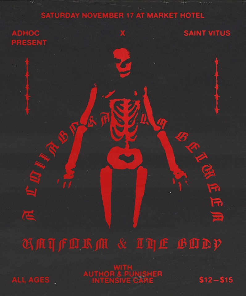 Saturday, November 17th at  MARKET HOTEL    AdHoc  x  Saint Vitus Bar  Present  A collaboration between  Uniform  &  the body   Author & Punisher  Intensive Care  | Market Hotel | 1140 Myrtle Ave @ Broadway | Bushwick, Brooklyn JMZ-Myrtle Bway | $12+ | all ages  Check out our calendar and sign up for our mailing list  http://adhocpresents.com/