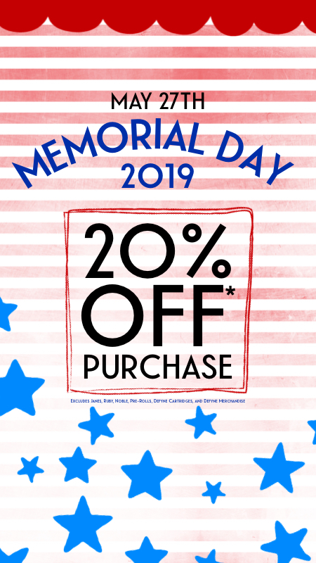 Join us May 27th all day for 20% off*   (excludes Janes Choice, Ruby Reserve, Noble Reserve, Easy Flower, Pre-Rolls, Defyne Gear, and Defyne Cartridge)