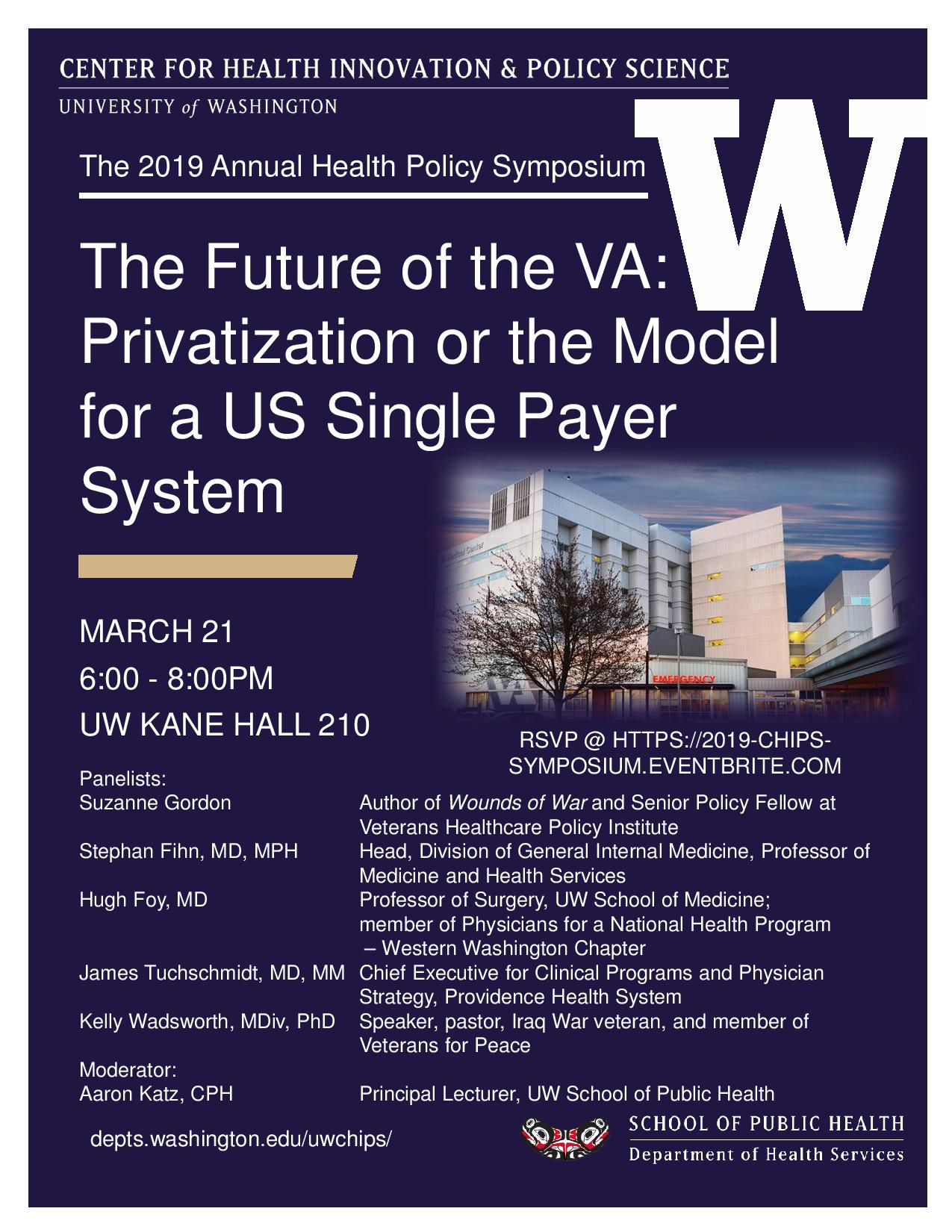 "Eventbrite    The Future of the VA: Privatization or the Model for a US Single Payer System?    About this Event   The University of Washington (UW)  Center for Health Innovation & Policy Science (CHIPS)  presents its  inaugural  Annual Health Policy Symposium, ""The Future of the VA: Privatization or the Model for a US Single Payer System?"" Please join us for a timely and thought-provoking discussion followed by a period for audience questions, moderated by UW heath policy expert,  Aaron Katz .   Tickets:   The event is open to the public, but space is limited to 240 people. Therefore, please RSVP via  Eventbrite  by clicking the green ""Register"" button and checking out your free ticket.   Panelists include:    Suzanne Gordon  - Author of  Wounds of War  and Senior Policy Fellow at Veterans Healthcare Policy Institute   Stephan Fihn, MD, MPH  - Head, Division of General Internal Medicine, Professor of Medicine and Health Services   Hugh Foy, MD  - Professor of Surgery, UW School of Medicine; member of Physicians for a National Health Program - Western Washington Chapter   James Tuchschmidt, MD, MM  - Chief Executive for Clinical Programs and Physician Strategy, Providence Health Systems   Kelly Wadsworth, MDiv, PhD  - Speaker, pastor, Iraq War Veteran, and member of Veterans for Peace   Parking and transit information:   The event takes place at the University of Washington Seattle campus in Kane Hall. The closet parking option is to use  on-campus parking  at the  Central Plaza Garage . However, there is both  free and paid street parking  within a few blocks of the venue. If you plan to use King County Metro Transit, you can use  Plan a Trip  with the venue's address, 4069 Spokane Ln, Seattle, WA 98105, otherwise popular bus lines from Downtown Seattle (70), Magnolia/Fremont (31,32), North Seattle (67, 75, 372, 541/2), Capitol Hill (43), Ballard/Wallingford (44), South Seattle (48,167), and the Eastside (271,277, 540, 541/2, 556), all have stops near the venue.   More information on our panelists:    Suzanne Gordon  is an award winning journalist and author who writes about healthcare delivery and health care systems and patient safety. Her latest book is Wounds of War: How the VA Delivers Health, Healing, and Hope to the Nation's Veterans (Cornell University Press). Her last book, The Battle for Veterans' Healthcare: Dispatches from the Front Lines of Policy Making and Patient Care, was published by Cornell University Press in May of 2017. She received the Disabled American Veterans (DAV) Special Recognition Award for her work covering veterans' healthcare. Ms. Gordon is the Senior Policy Fellow at the Veterans' Healthcare Policy Institute.   Stephan Fihn, MD, MPH  spent 36 years with the U.S. Department of Veterans Affairs, Dr. Fihn provided primary and hospital care to veterans and held a number of clinical, research and administrative positions. Early in his career, he directed one of the first primary care clinics in VA at the Seattle VA Medical Center. From 1993 to 2011, he directed the Northwest VA Health Services Research & Development Center of Excellence at the Seattle VA. His own research has addressed a broad range of topics related to strategies for improving the efficiency and quality of primary and specialty medical care and understanding the epi¬demiology of common medical problems. He also served several national roles within VA that enabled him to apply the principles and findings of health services research to health care delivery. From 2004-5 he served as Acting Chief Research and Development Officer for the Veterans Health Administration (VHA) and as Chief Quality and Performance Officer from 2007-8. From 2010 to 2016, he was Director of Analytics and Business Intelligence for VHA and was responsible for supporting high-level analytics and delivery of clinical, performance and business information throughout VHA. From 2016-17, he was Director of Clinical System Development and Evaluation and was responsible for developing integrated workflow solutions for clinical care and conducting national evaluations of major clinical initiatives.   Hugh Foy, MD  is director of the Surgical Specialties Clinic at Harborview, a UW professor of Surgery and a founding head of the UW Medicine's Wind River College. Dr. Foy has been recognized as UW Teacher of the Year by graduating medical students four times, earning the title of Teacher Superior in Perpetuity. He has also been named UW's Distinguished Teacher of the Year and as a Top Doctor by US News and World Report.   James Tuchschmidt, MD, MM  joined Providence Health & Services in Oregon in November 2015. In this role, he is responsible for the strategic development and operations of Oregon's Clinical Institutes and specialty care service lines. With his leadership, Providence's institutes provide advanced high-quality quaternary services supported by clinical and bench research. He has also been at the forefront of transforming our care models and specialty practices to support Providence's value-based strategy. Previously, Dr. Tuchschmidt served as the Acting Principal Deputy Under Secretary for Health in the Department of Veteran's Affairs. He served in this capacity during a very challenging time for VA, helping to lead the organization through crisis and implementing the Veteran's Choice legislation. He had a long and distinguished career serving America's Veterans, having served as the VA's Chief Medical Officer for the Pacific Northwest and as the Director of the Portland VA Medical Center for 11 years.   Kelly Wadsworth, MDiv, PhD  is a Seattle-based speaker and pastor. She is a Board Certified Chaplain with the Association of Professional Chaplains and an ordained Presbyterian minister with the PCUSA. She served as a military Chaplain with the Washington State Army National Guard from 2001-2011 and is a veteran of the Iraq War ('08-'09). She has worked in a variety of health care contexts including the Puget Sound VA hospital and Presbyterian Retirement Communities Northwest. Dr. Wadsworth received her PhD in Psychology and Spirituality from Saybrook University and her academic interests center on existentialism, phenomenology, and the intersection of theology and psychology. She is active with the Veterans for Peace Seattle chapter and can be reached at  kellywadsworth.squarespace.com  or  WSContemplativeChurch.org .   About our moderator:    Aaron Katz, CPH  teaches several health policy courses for MPH and MHA students, including in the Community Oriented Public Health Practice and Global Health MPH programs. He is also faculty lead for the Health Services MPH concentration in Health Systems and Policy. Aaron was director of the UW Health Policy Analysis Program from 1988 through 2003. His current research interests focus on strengthening public health systems in developing countries through enhancing policy research, development, and advocacy capacity and leadership training and development, in addition to long-standing research on changes in the safety net system and health care markets in the United States. Aaron received the Health Reform Leadership Award at the 2011 State of Reform Washington conference, the American Public Health Association's Award for Excellence in 2006, and the School of Public Health and Community Medicine's Outstanding Teaching Award in 2004."