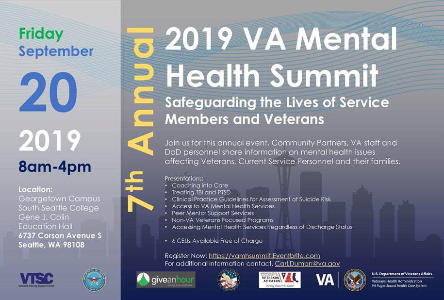 Registration Website   Please join us for the 7th Annual VA Mental Health Summit. This event offers the opportunity to network among behavioral health care professionals and colleagues, and to share resources, best practices, and identify topics of importance for veterans. Break out sessions will focus on Peer Mentoring, Treating TBI and PTSD, Suicide Prevention, Coaching into Care, Veteran Services Organizations, Accessing VA Mental Health Services, Mental Health Services Available regardless of Discharge Status. (6 CEUs available)  Tentative Agenda  8:00-8:20 AM - Registration  8:20-8:30 Icebreaker  8:30-8:45 AM - Welcome  8:45-9:45 AM - Plenary  9:45-10:00 AM- Break/Networking/Resource Tables  10:00-11:15 AM - Breakout Session 1  11:15-12:45 AM - Lunch - Food Truck/Carts  Consultation Group Session with Drs Raskind and Peskind  Resource Tables  12:45-1:45 PM- Breakout Session 2  1:45-2:00 PM - Break/Networking Resource Tables  2:00-3:30 PM - Breakout Session 3  3:30-4:00 PM - Closing/Evaluations  Contact Carl Duman, MSW for more information. Carl can be reached at:  Carl.Duman@va.gov   If you are interested in hosting a table then contact Carl Duman for more information at 253-583-2822.  Objectives:  To increase understanding of, and collaboration with, VA personnel and community-based providers;  To highlight and understand factors of peer mentoring;  To present latest approaches to the treatment of PTSD and TBI;  To present latest update regarding the Clinical Practice Guidelines for Suicide Prevention;  To enhance understanding of VA Mental Health Services access points;  To enahnce access/connection to Non VA Veteran Service Organizations;  To provide education regarding Menthal Health Agencies providing services regardless of discharge status.  Cost: Free! Please register by August 15th, 2019  Parking: $3/day on campus (pay at the Kiosk in front of the Colin Education Hall)  Free CEUs & Clock Hours: Workshop certificate documents hours of instruction toward Continuing Education Units. Clock-hour forms are available, no-cost, upon completion of the workshop and evaluation.  Location: South Seattle Community College, Georgetown Campus Gene J. Colin Education Hall 6737 Corson Avenue South  Seattle, WA 98108  206-934-5350