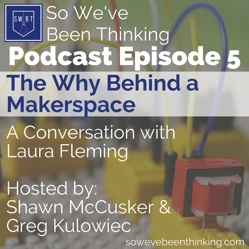 Episode 5: The Why Behind Makerspace - with Laura Fleming -