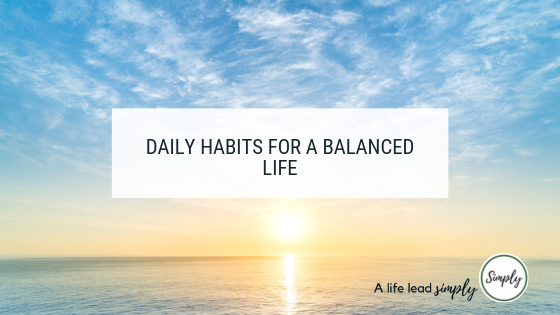 Daily habits for a balanced life, A life lead simply #balance #habits