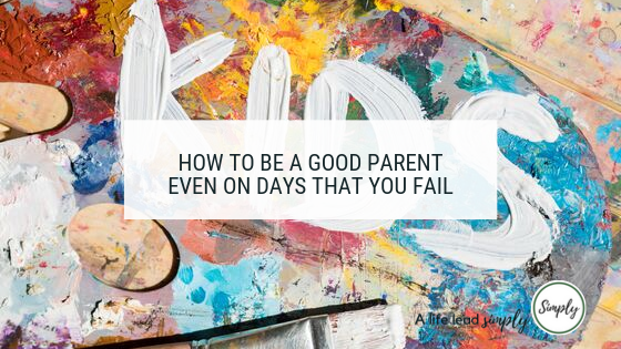 Relationships, how to be a good parent even on days that you fail, A life lead simply, blogpost #family #relationships #simplelife #parenting #kids #moms