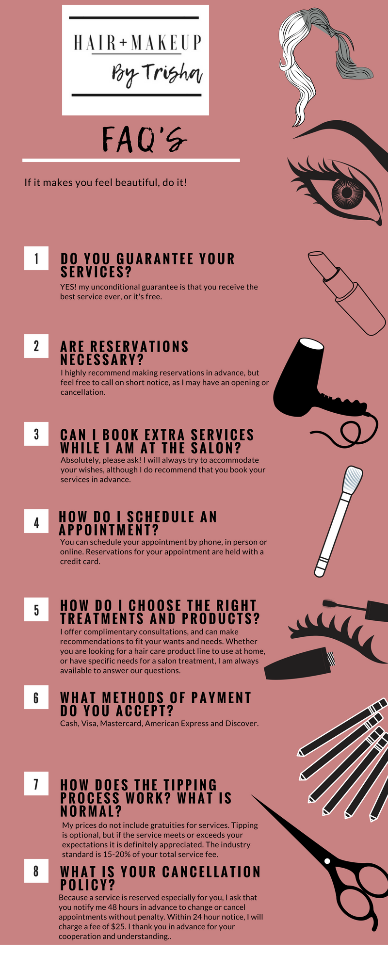 You've decided on your hair and makeup... now what? Let me answer your questions and tell you how to get started! - Don't see your question here, feel free to send me an email or give me a call!