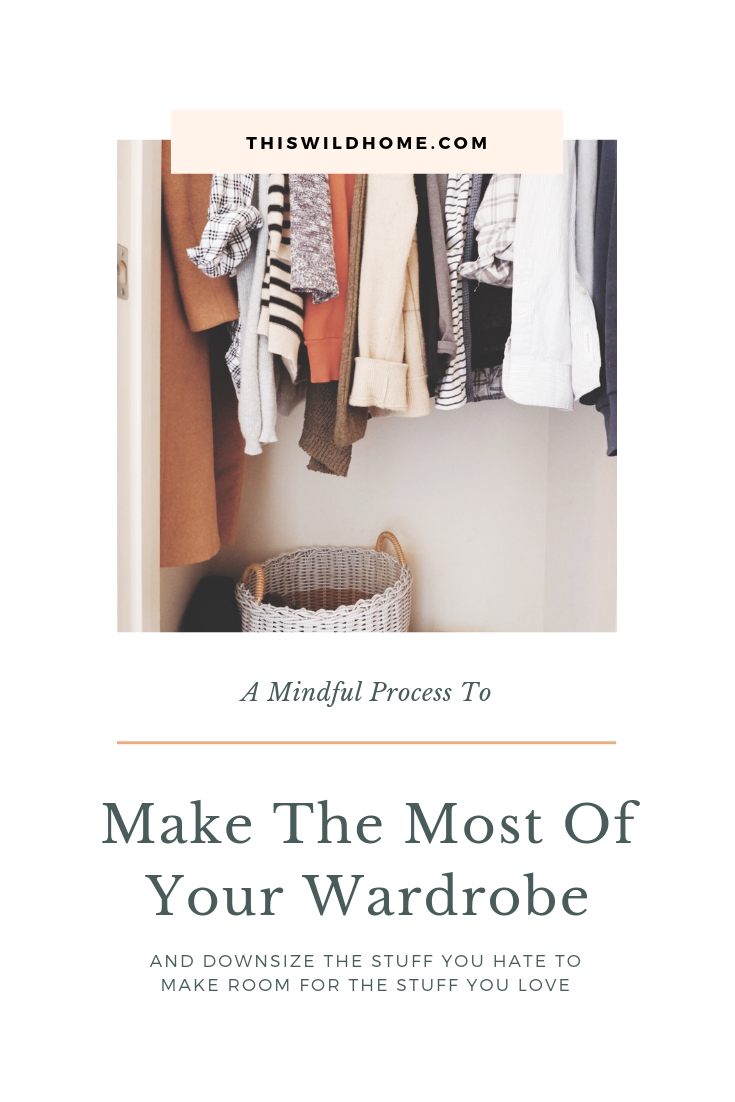 A Mindful Process To Make The Most Of Your Wardrobe And Downsize The Stuff You Hate To Make Room For The Stuff You Love - This Wild Home